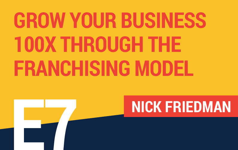 E7: Grow Your Business 100x Through The Franchising Model