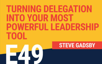 E49: Turning Delegation Into Your Most Powerful Leadership Tool