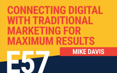 E57: Connecting Digital with Traditional Marketing For Maximum Results