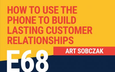 E68: How To Use The Phone To Build Lasting Customer Relationships