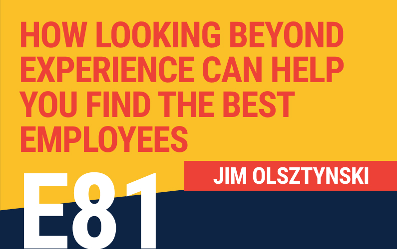 E81: How Looking Beyond Experience Can Help You Find the Best Employees