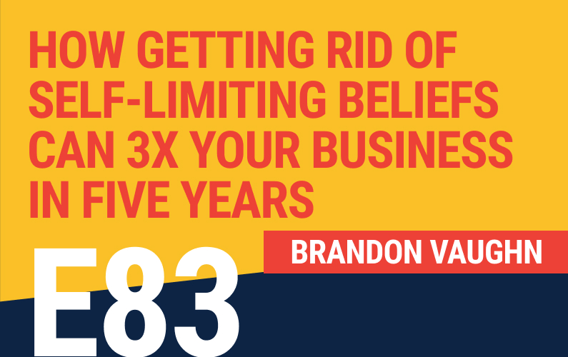 E83: How Getting Rid of Self-Limiting Beliefs Can 3x Your Business in Five Years