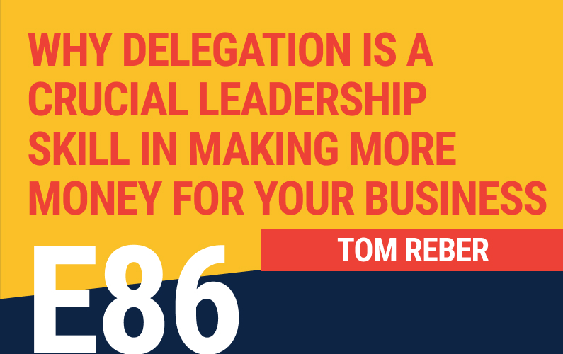 E86: Why Delegation is a Crucial Leadership Skill in Making More Money for Your Business