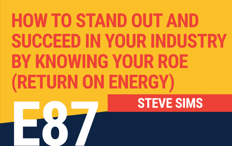 E87: How to Stand Out and Succeed in Your Industry by Knowing Your ROE (Return on Energy)