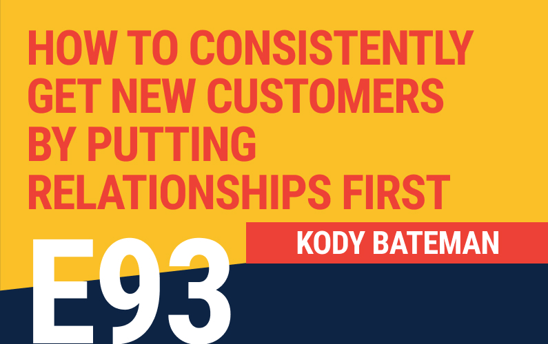E93: How To Consistently Get New Customers By Putting Relationships First