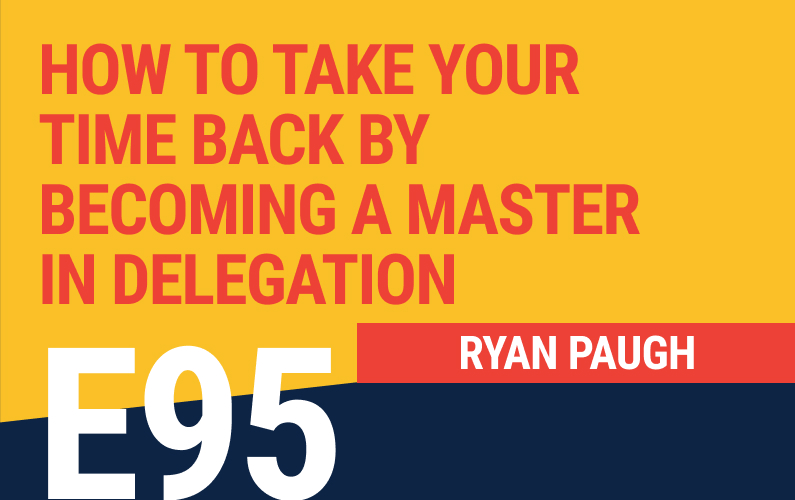 E95: How To Take Your Time Back By Becoming A Master In Delegation