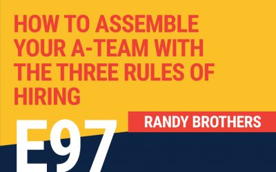 E97: How To Assemble Your A-Team With The Three Rules of Hiring