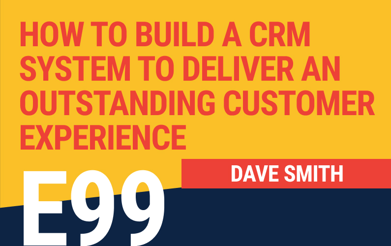E99: How to Build A CRM System To Deliver An Outstanding Customer Experience