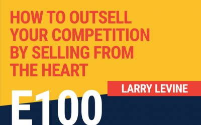 E100: How To Outsell Your Competition By Selling From The Heart