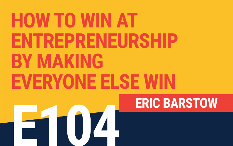 E104: How To Win At Entrepreneurship By Making Everyone Else Win