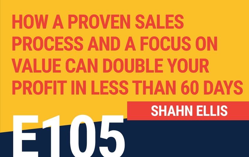 E105: How A Proven Sales Process and A Focus On Value Can Double Your Profit in Less Than 60 Days