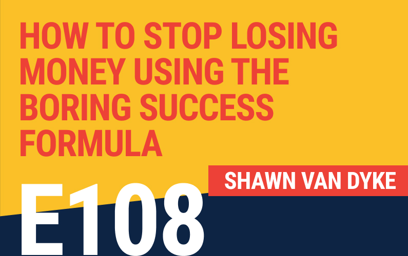 E108: How To Stop Losing Money Using The Boring Success Formula