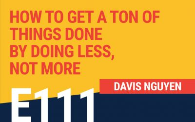 E111: How To Get A Ton Of Things Done By Doing Less, Not More