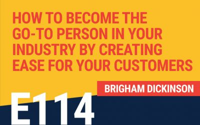 E114: How To Become The Go-To Person In Your Industry By Creating Ease For Your Customers