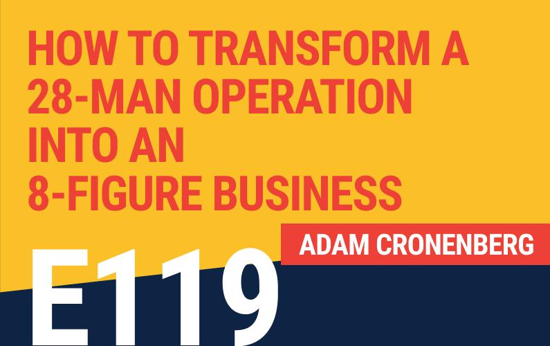 E119: How To Transform A 28-Man Operation Into An 8-Figure Business