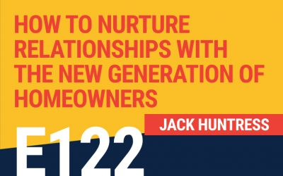 E122: How To Nurture Relationships With The New Generation of Homeowners