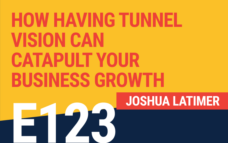 E123: How Having Tunnel Vision Can Catapult Your Business Growth