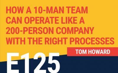 E125: How A 10-Man Team Can Operate Like A 200-Person Company With The Right Processes