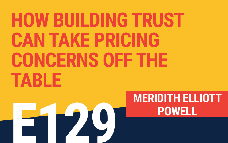 E129: How Building Trust Can Take Pricing Concerns Off The Table