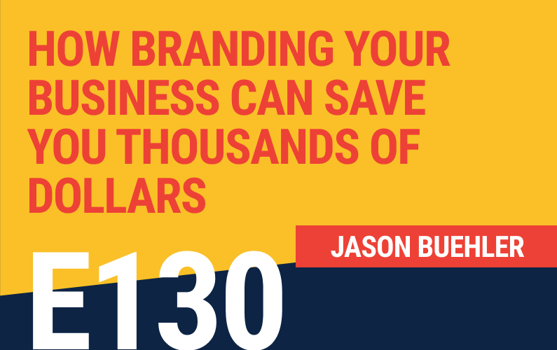 E130: How Branding Your Business Can Save You Thousands of Dollars