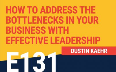 E131: How To Address the Bottlenecks in Your Business With Effective Leadership