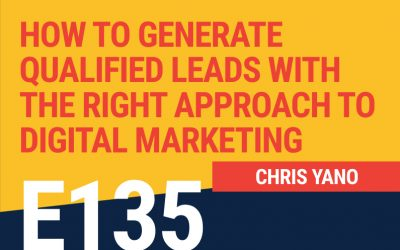 E135: How to Generate Qualified Leads With The Right Approach To Digital Marketing
