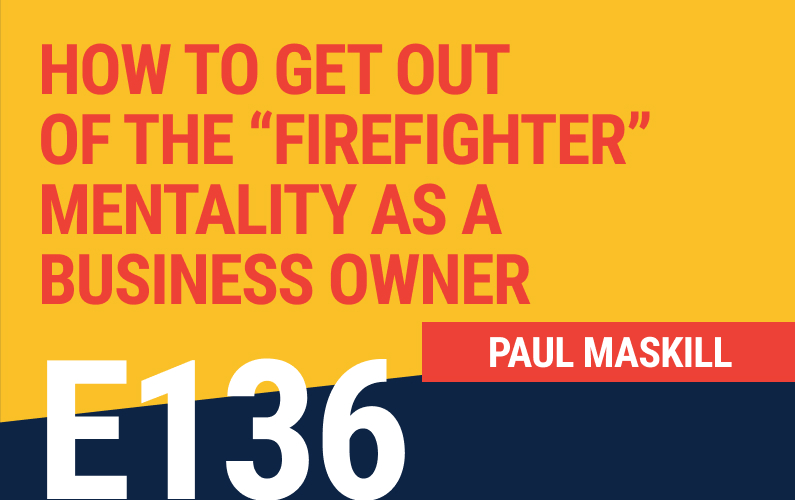 "E136: How To Get Out Of The ""Firefighter"" Mentality As A Business Owner"