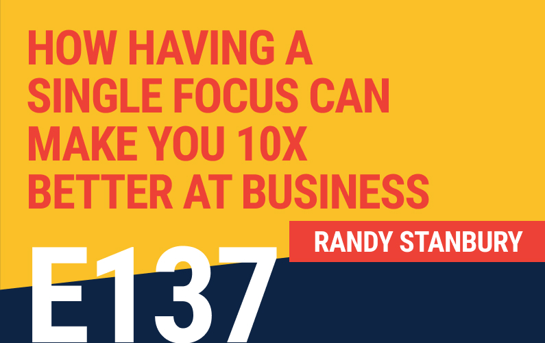 E137: How Having A Single Focus Can Make You 10X Better At Business