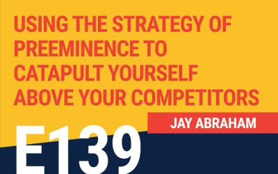 E139: Jay Abraham: Using The Strategy of Preeminence to Catapult Yourself Above Your Competitors