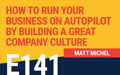 E141: How To Run Your Business on Autopilot By Building A Great Company Culture