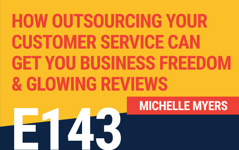 E143: How Outsourcing Your Customer Service Can Get You Business Freedom And Glowing Reviews