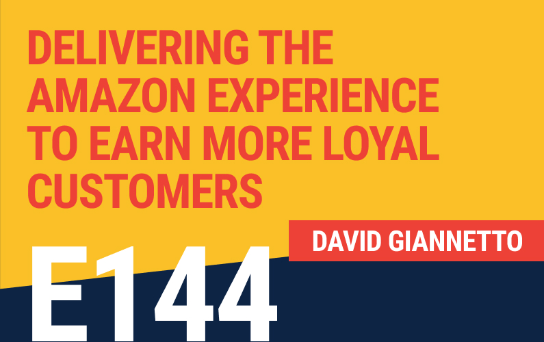 E144: Delivering The Amazon Experience To Earn More Loyal Customers
