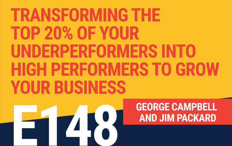 E148: Transforming The Top 20% Of Your Underperformers Into High Performers To Exponentially Grow Your Business
