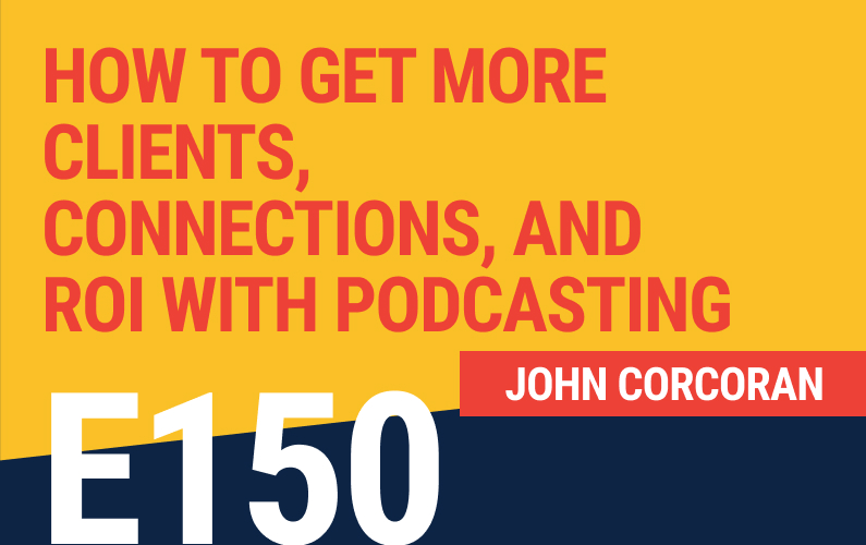 E150: How To Get More Clients, Connections, And ROI With Podcasting