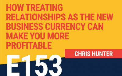 E153: How Treating Relationships as the New Business Currency Can Make You More Profitable