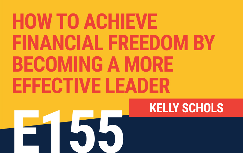 E155: How to Achieve Financial Freedom By Becoming A More Effective Leader