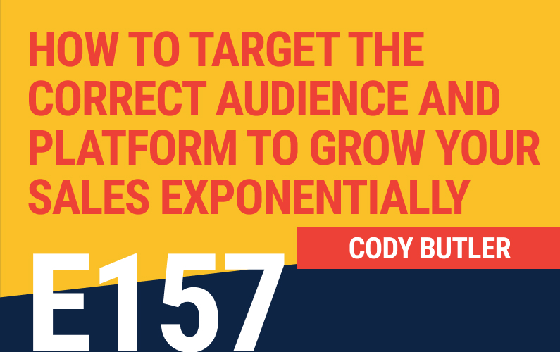 E157: How to Target the Correct Audience and Platform to Grow Your Sales Exponentially
