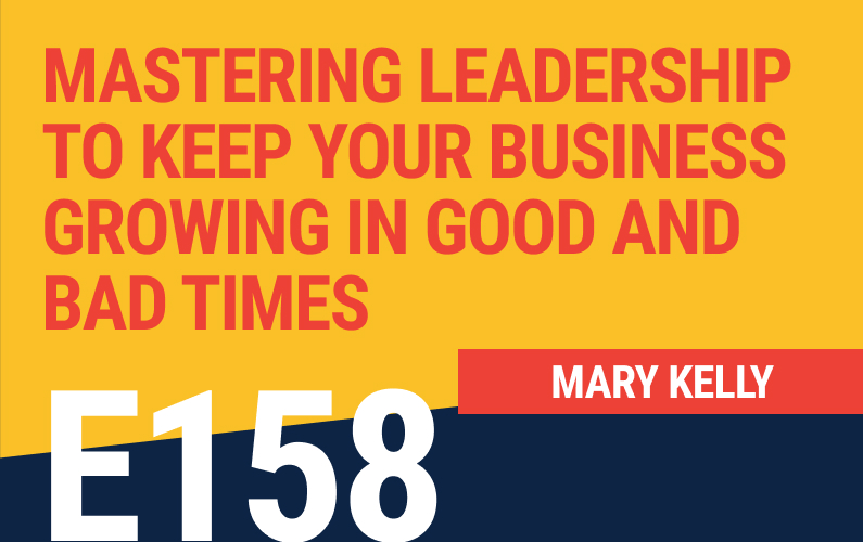 E158: Mastering Leadership to Keep Your Business Growing in Good and Bad Times