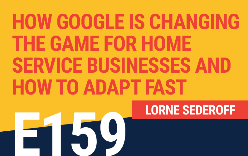 E159: How Google Is Changing The Game For Home Service Businesses And How to Adapt Fast