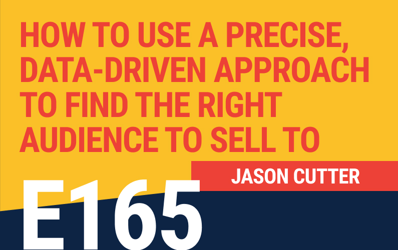 E165: How To Use a Precise, Data-Driven Approach to Find The Right Audience to Sell To