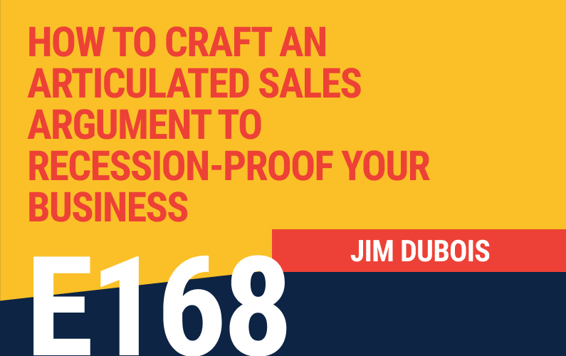 E168: How to Craft an Articulated Sales Argument to Recession-Proof Your Business