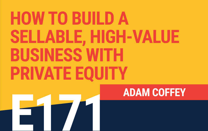 E171: How to Build a Sellable, High-Value Business with Private Equity