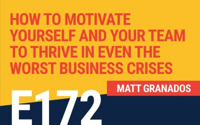 E172: How To Motivate Yourself and Your Team to Thrive In Even The Worst Business Crises