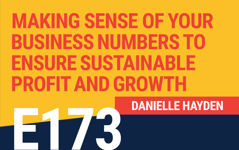 E173: Making Sense Of Your Business Numbers to Ensure Sustainable Profit and Growth