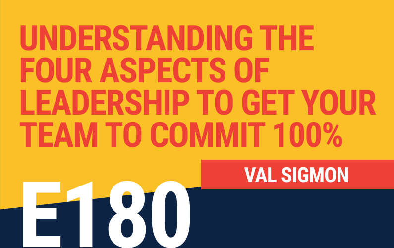 E180: Understanding the Four Aspects of Leadership to Get Your Team To Commit 100%