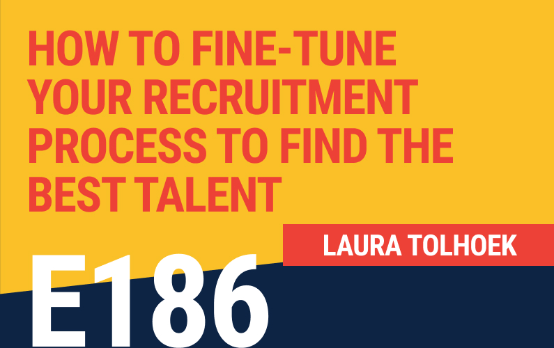 E186: How To Fine-Tune Your Recruitment Process to Find the Best Talent