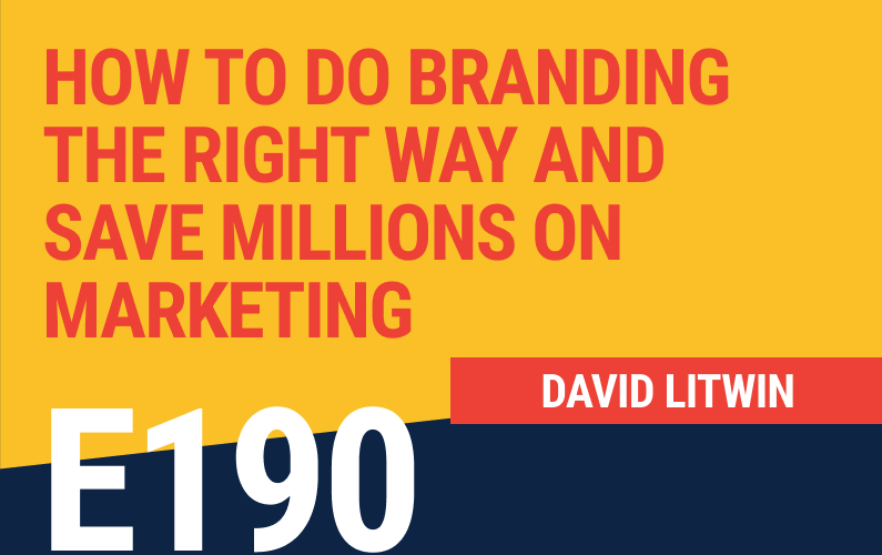 E190: How to Do Branding The Right Way and Save Millions on Marketing