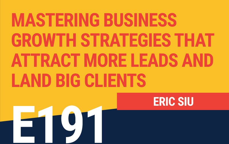 E191: Mastering Business Growth Strategies that Attract More Leads and Land Big Clients