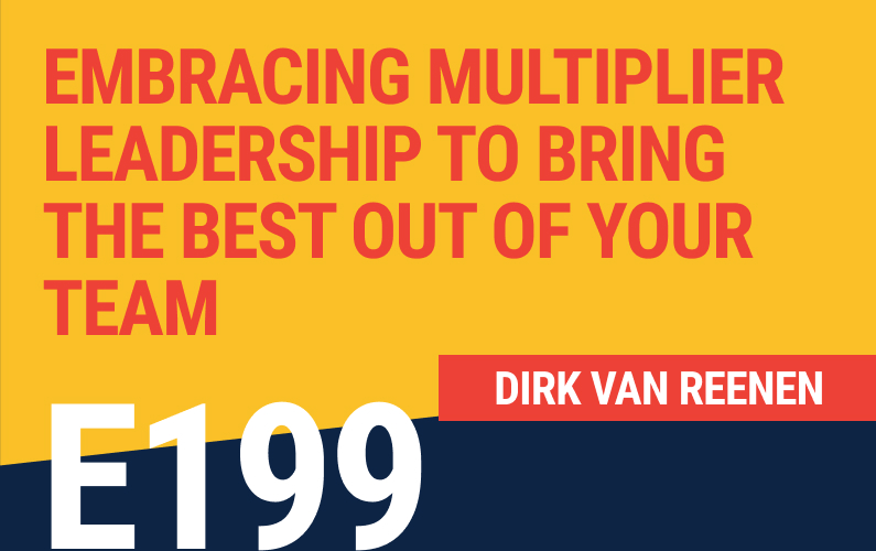 E199: Embracing Multiplier Leadership To Bring The Best Out Of Your Team