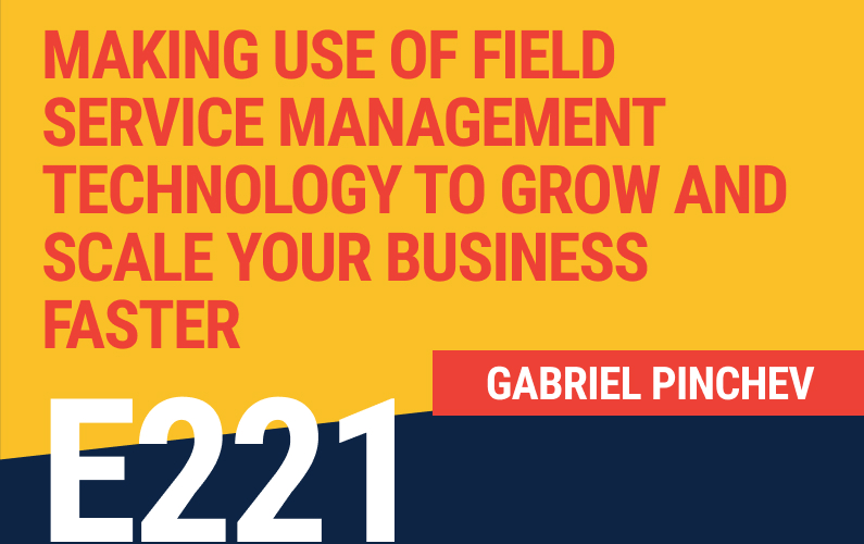 E221: Harnessing The Power of Field Service Management Technology to Grow and Scale Your Business Faster